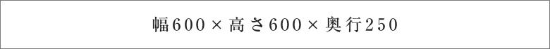 幅600×高さ600×奥行250