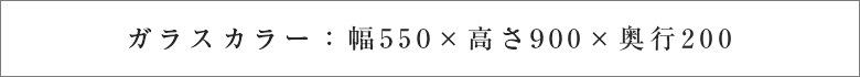 ガラスカラー:幅550×高さ900×奥行220