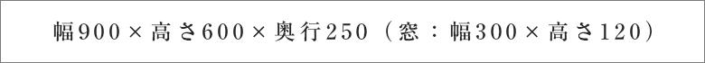 幅900×高さ600×奥行250(窓:幅300×高さ120)