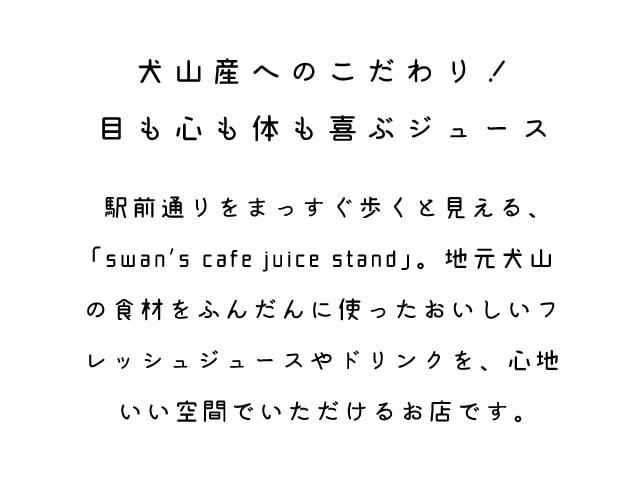 「犬山産へのこだわり!目も心も体も喜ぶジュース」駅前通りをまっすぐ歩くと見える、「swan's cacfe juice stand」。地元犬山の食材をふんだんに使ったおいしいフレッシュジュースやドリンクを、心地いい空間でいただけるお店です。