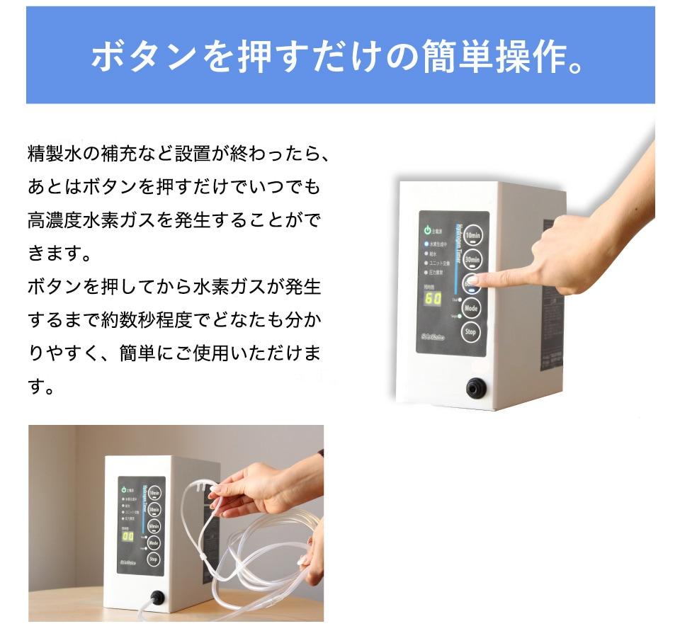 ボタンを押すだけで簡単操作。精製水の補充など設置が終わったら、あとはボタンを押すだけでいつでも高濃度水素ガスを発生することができます。ボタンを押してから水素ガスが発生するまで約10秒程度ですので、時間を気にする必要もありません。誰でも分かりやすく、いつ、どんな時でも簡単にご使用いただけます。