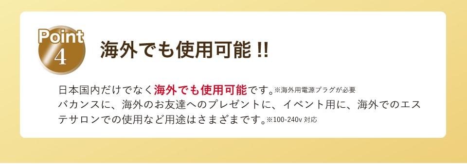 Point4 海外でも使用可能‼︎日本国内だけでなく海外でも使用可能です。(※海外用電源プラグが必要)バカンスに、海外のお友達へのプレゼントに、イベント用に、海外でのエステサロンでの使用など用途はさまざまです。※100-240v対応