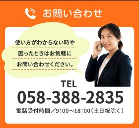 お問い合わせ 使い方がわからない時や困ったときはお気軽にお問い合わせください。 TEL 058-388-2835 電話受付時間/9:00〜18:00(土日祝除く)