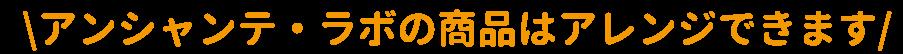 アンシャンテラボの商品はアレンジできます。