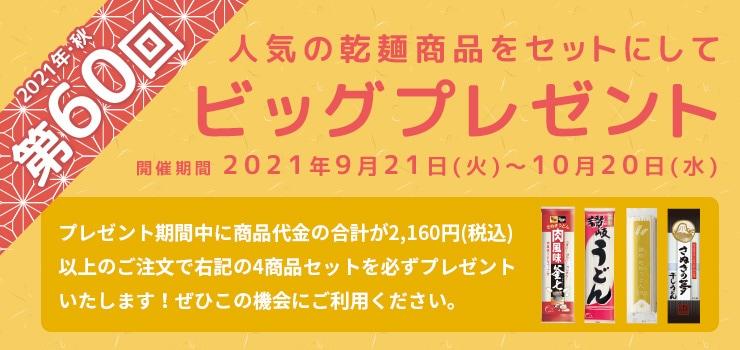 2021年 第60回秋のビッグプレゼント:開催期間2021年9月21日(火)〜10月20日(水):開催期間中に2,160円(税込)以上のご注文で必ずプレゼントさせていただきます。詳しくはこちらから