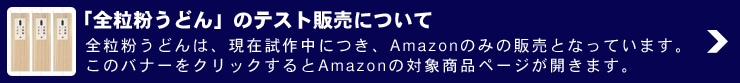 「全粒粉うどん」のテスト販売について:全粒粉うどんは、現在試作中につき、Amazonのみの販売となっています。このバナーをクリックするとAmazonの対象商品ページが開きます。