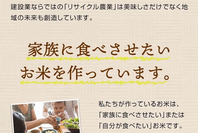 建設業ならではの「リサイクル農業」は美味しさだけではなく地域の未来も創造しています。家族に食べさせたいお米を作っています。私たちが作っているお米は、「家族に食べさせたい」または「自分が食べたい」お米です。