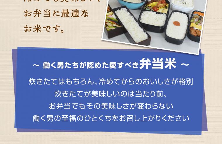 働く男たちが認めた愛すべき弁当米。炊き立てはもちろん、冷めてからの美味しさが格別。炊き立てが美味しいのは当たり前。お弁当でもその美味しさが変わらない、働く男の至福のひとくちをお召し上がりください。
