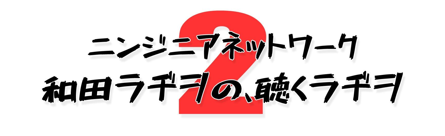 ニンジニアネットワーク 和田ラヂヲの、聴くラヂヲ2