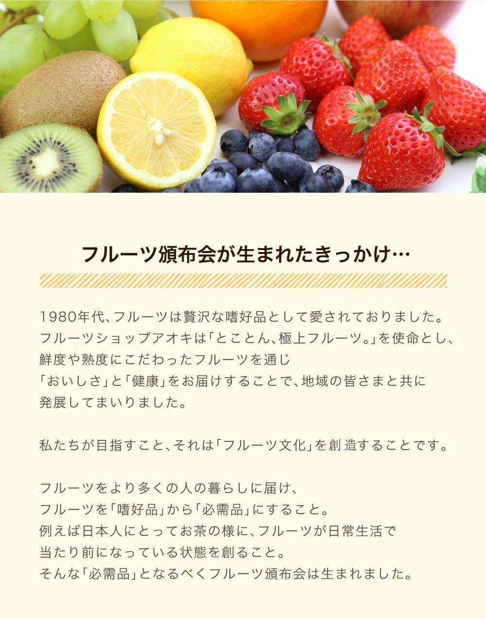 フルーツ頒布会とは、フルーツショップ青木のフルーツをより多くの人の暮らしに届け、フルーツを嗜好品から必需品にするために生まれました。