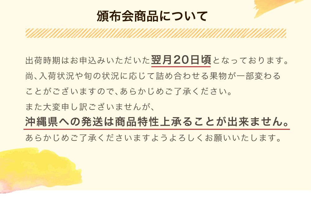出荷時期はお申込みいただいた翌月20日前後となります。沖縄県への発送は承ることが出来ません。