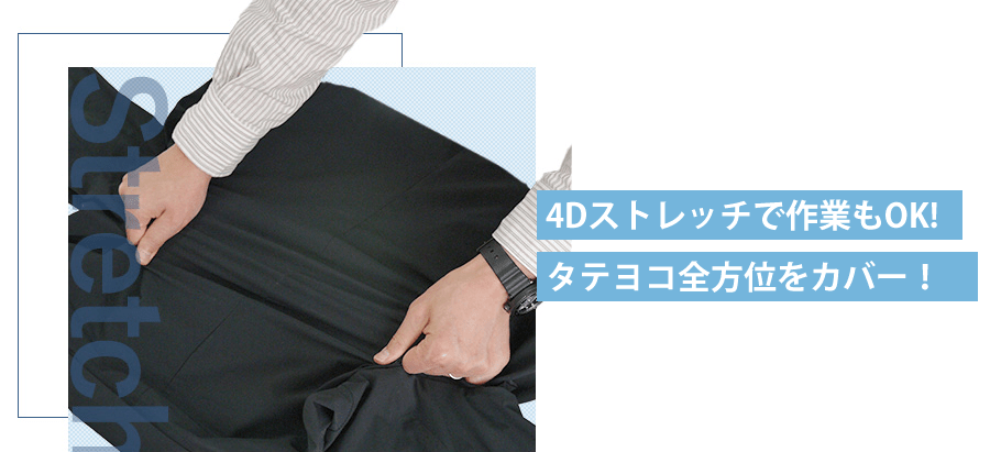 4Dストレッチで作業もOK!タテヨコ全方位カバー!
