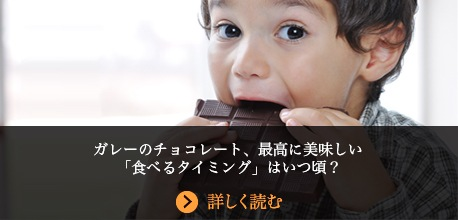 ガレーのチョコレート、最高に美味しい「食べるタイミング」はいつ頃?