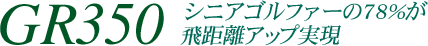 GR350 シニアゴルファーの78%が飛距離アップ実現
