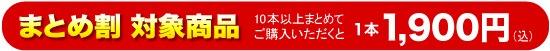 <まとめ割>対象商品 10本以上お買い上げで1本当たり1900円(込)になります。
