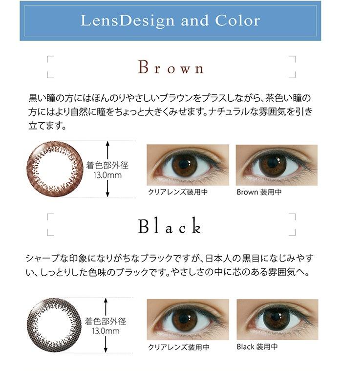 乱視用サークルレンズ リアルUVトーリック レンズデザイン&カラー ブラウン:黒い瞳の方にはほんのりやさしいブラウンをプラスしながら、茶色い瞳の方にはより自然に瞳をちょっと大きくみせます。ナチュラルな雰囲気を引き立てます。 ブラック;シャープな印象になりがちなブラックですが、日本人の黒目になじみやすい、しっとりした色味のブラックです。やさしさの中に芯のある雰囲気へ。