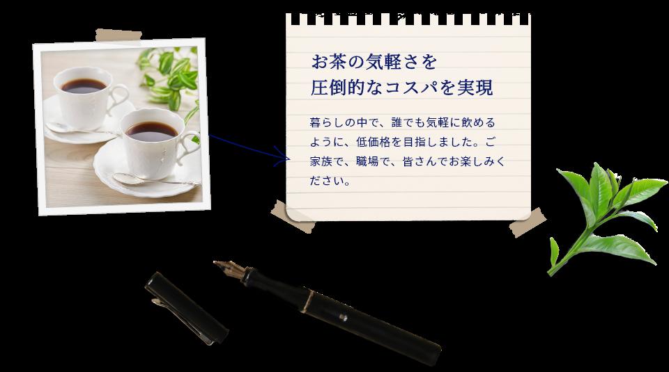 お茶の気軽さを 圧倒的なコスパを実現。暮らしの中で、誰でも気軽に飲めるように、低価格を目指しました。ご家族で、職場で、皆さんでお楽しみください。