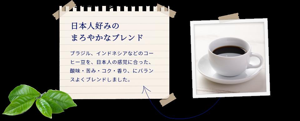 日本人好みの まろやかなブレンド。ブラジル、インドネシアなどのコーヒー豆を、日本人の感覚に合った、酸味・苦み・コク・香り、にバランスよくブレンドしました。