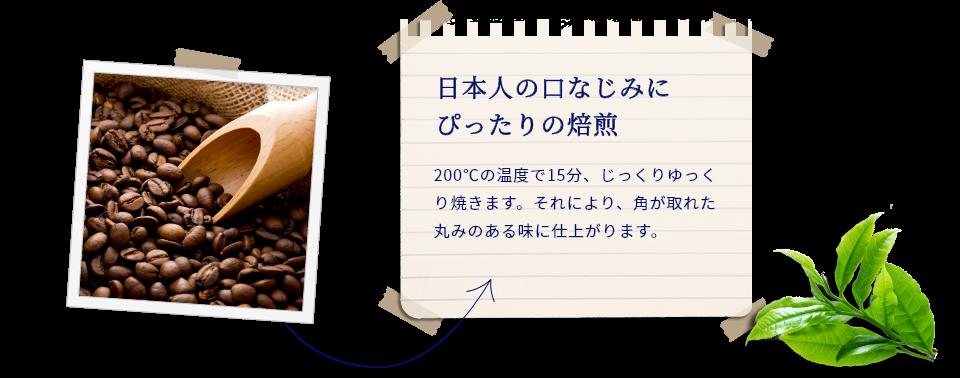 日本人の口なじみに ぴったりの焙煎。200℃の温度で15分、じっくりゆっくり焼きます。それにより、角が取れた丸みのある味に仕上がります。