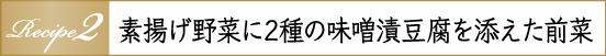 Recipe2 素揚げ野菜に2種の味噌漬豆腐を添えた前菜