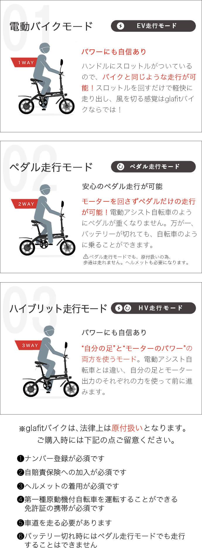 """電動バイクモード EV走行モード パワーにも自信あり ハンドルにスロットルがついているので、バイクと同じような走行が可能!スロットルを回すだけで軽快に走り出し、風を切る感覚はglafitバイクならでは! ペダル走行モード 安心のペダル走行が可能 モーターを回さずペダルだけの走行が可能!電動アシスト自転車のようにペダルが重くなりません。万が一、バッテリーが切れても、自転車のように乗ることができます。  ペダル走行モードでも、原付扱いの為、歩道は走れません。ヘルメットも必要になります。 イブリット走行モード パワーにも自信あり """"自分の足""""と""""モーターのパワー""""の両方を使うモード。電動アシスト自転車とは違い、自分の足とモーター出力のそれぞれの力を使って前に進みます。 ※glafitバイクは、法律上は原付扱いとなります。 ご購入時には下記の点ご留意ください。 1ナンバー登録が必須です 2自賠責保険への加入が必須です 3ヘルメットの着用が必須です 4第一種原動機付自転車を運転することができる免許の携帯が必須です 5車道を走る必要があります 6バッテリー切れ時にはペダル走行モードでも走行することはできません"""