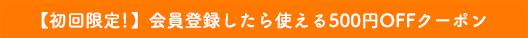 【初回限定!】会員登録したら使える500円OFFクーポン