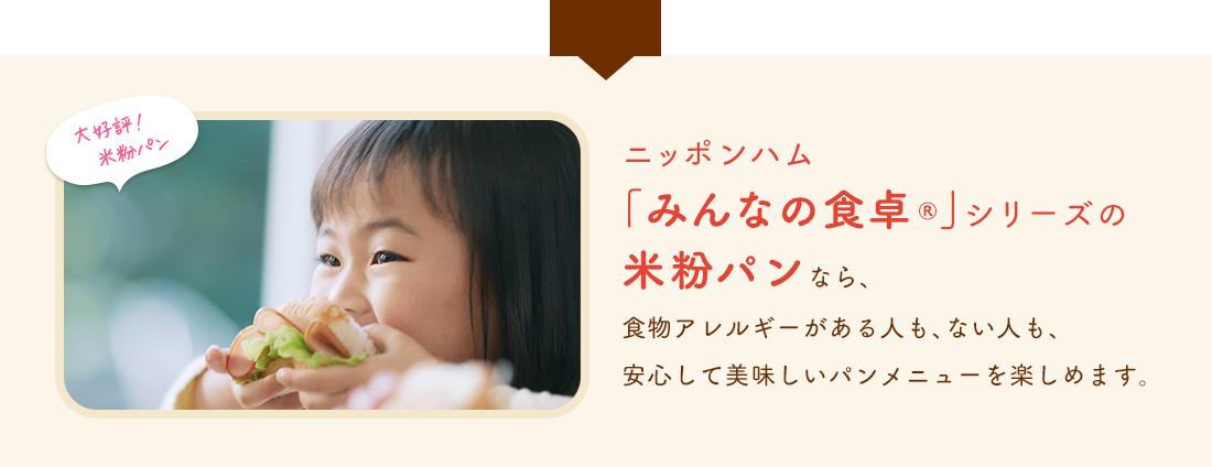 ニッポンハム「みんなの食卓®」シリーズの米粉パンなら、食物アレルギーがある人も、ない人も、安心して美味しいパンメニューを楽しめます。
