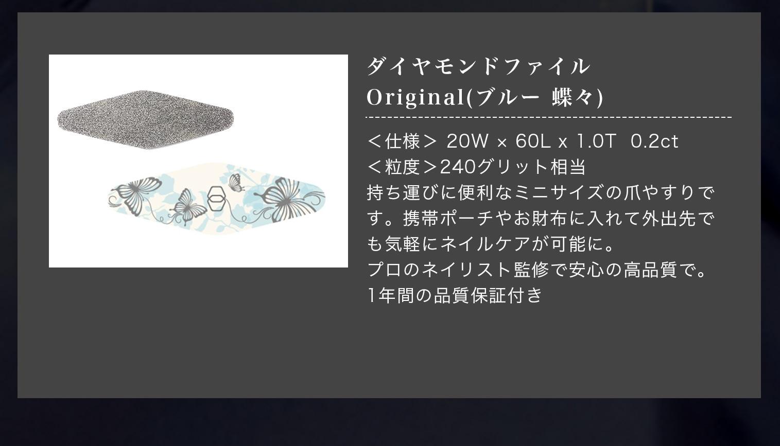 ダイヤモンドファイルOriginal(ブルー 蝶々)<仕様> 20W × 60L x 1.0T  0.2ct<粒度>240グリット相当持ち運びに便利なミニサイズの爪やすりです。携帯ポーチやお財布に入れて外出先でも気軽にネイルケアが可能に。プロのネイリスト監修で安心の高品質で。1年間の品質保証付き