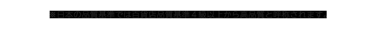※日本の縫製基準では百貨店品質基準4級以上から高品質と呼称されます。