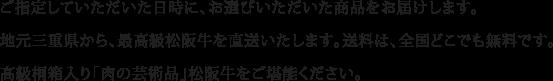 ご指定していただいた日時に、お選びいただいた商品をお届けします。地元三重県から、最高級松阪牛を直送いたします。送料は、全国どこでも無料です。高級桐箱入り「肉の芸術品」松阪牛をご堪能ください。