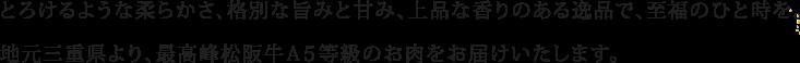 とろけるような柔らかさ、格別な旨みと甘み、上品な香りのある逸品で、至福のひと時を。地元三重県より、最高峰松阪牛A5等級のお肉をお届けいたします。