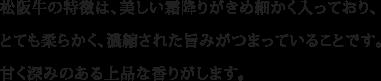 松阪牛の特徴は、美しい霜降りがきめ細かく入っており、とても柔らかく、濃縮された旨みがつまっていることです。甘く深みのある上品な香りがします。