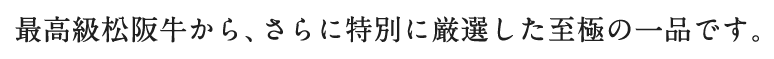 最高級松阪牛から、さらに特別に厳選した至極の一品です。