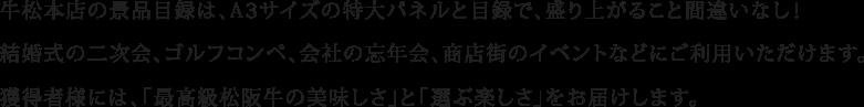 牛松本店の景品目録は、A3サイズの特大パネルと目録で、盛り上がること間違いなし!結婚式の二次会、ゴルフコンペ、会社の忘年会、商店街のイベントなどにご利用いただけます。獲得者様には、「最高級松阪牛の美味しさ」と「選ぶ楽しさ」をお届けします。