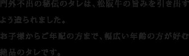 門外不出の秘伝のタレは、松阪牛の旨みを引き出すよう造られました。お子様からご年配の方まで、幅広い年齢の方が好むような絶品のタレです。