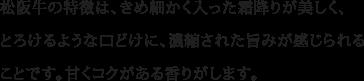 松阪牛の特徴は、きめ細かく入った霜降りが美しく、とろけるような口どけに、濃縮された旨みが感じられることです。甘くコクがある香りがします。