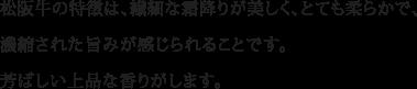 松阪牛の特徴は、繊細な霜降りが美しく、とても柔らかで、濃縮された旨みが感じられることです。芳ばしい上品な香りがします。
