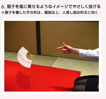 6.扇子を風に乗せるようなイメージでやさしく投げる ※扇子を離した手の形は、親指は上、人差し指は的玉に向く