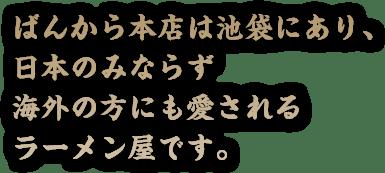 ばんから本店は池袋にあり、日本のみならず海外の方にも愛されるラーメン屋です。