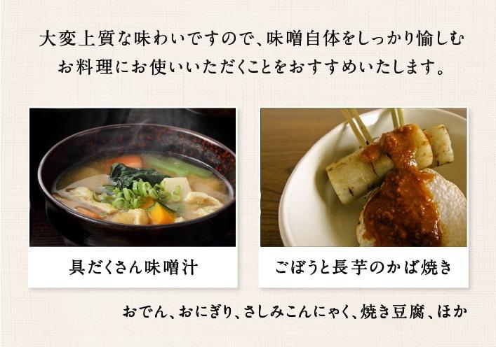 大変な上質な味わいですので、味噌自体をしっかり愉しむお料理にお使いいただくことをおすすめいたします。 具だくさん味噌汁・ごぼうと長芋のかば焼き・おでん・おにぎり・さしみこんにゃく・焼き豆腐・ほか