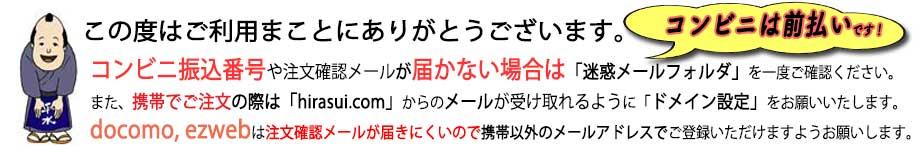 コンビニは前払いです。コンビニ振込番号や注文確認メールが届かない場合は「迷惑メールフォルダ」を一度ご確認ください。 また、携帯でご注文の際は「hirasui.com」からのメールが受け取れるように「ドメイン設定」をお願いいたします。docomo, ezwebは注文確認メールが届きにくいので携帯以外のメールアドレスでご登録いただけますようお願いします