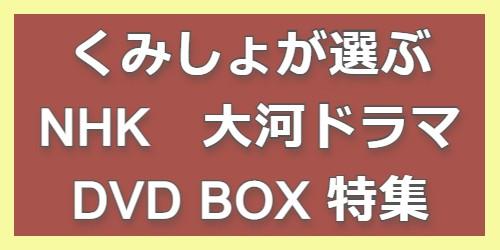 くみしょが選ぶ NHK大河ドラマ DVDBOX特集