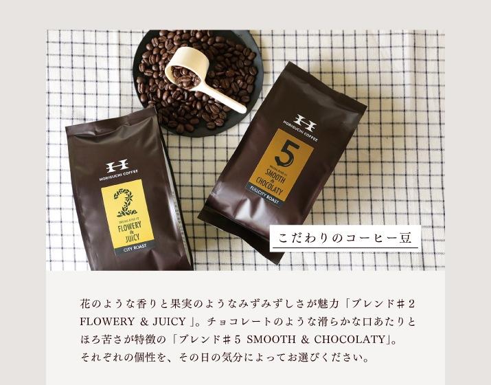 [こだわりのコーヒー豆]花のような香りと果実のようなみずみずしさが魅力「ブレンド#2 FLOWERY & JUICY」。チョコレートのような滑らかな口あたりとほろ苦さが特徴の「ブレンド#5 SMOOTH & CHOCOLATY」。それぞれの個性を、その日の気分によってお選びください。