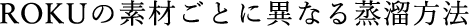 ROKUの素材ごとに異なる蒸留方法