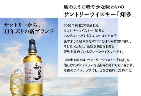 サントリーから、11年ぶりの新ブランド 風のように軽やかな味わいのサントリーウイスキー「知多」 2015年9月に発売されたサントリーウイスキー「知多」。みなさま、もうお試しになりましたか?風のように軽やかな味わいとほのかに甘い香り、そして、心地よい余韻を感じられると評判を集めているグレーンウイスキーです。Goods Barでは、サントリーウイスキー「知多」を愉しむためのアイテムを、随時ご紹介していきます。今後のラインナップにも、ぜひご期待くださいね。