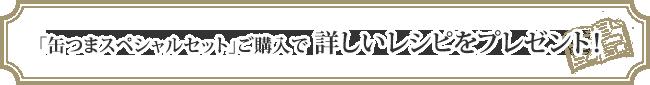 「缶つまスペシャルセット」ご購入で詳しいレシピをプレゼント!
