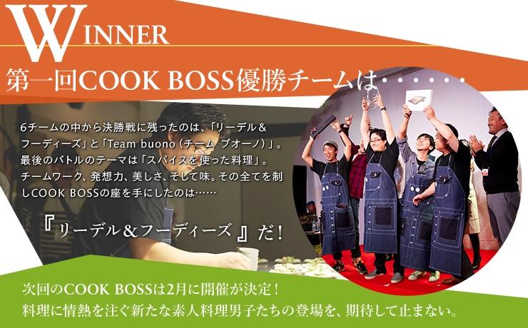 WINNER第一回COOK BOSS優勝チームは・・・・・・6チームの中から決勝戦に残ったのは、「リーデル&フーディーズ」と「Team buono(チーム ブオーノ)」。最後のバトルのテーマは「スパイスを使った料理」。チームワーク、発想力、美しさ、そして味。その全てを制しCOOK BOSSの座を手にしたのは……リーデル&フーディーズだ!次回のCOOK BOSSは2月に開催が決定!料理に情熱を注ぐ新たな素人料理男子たちの登場を、期待して止まない。