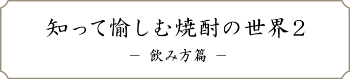 知って愉しむ焼酎の世界2 - 飲み方篇 -