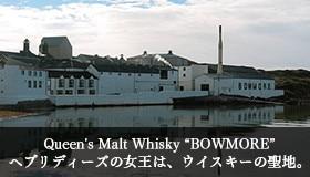 "Queen's Malt Whisky ""BOWMORE"" へブリディーズの女王は、ウイスキーの聖地。"