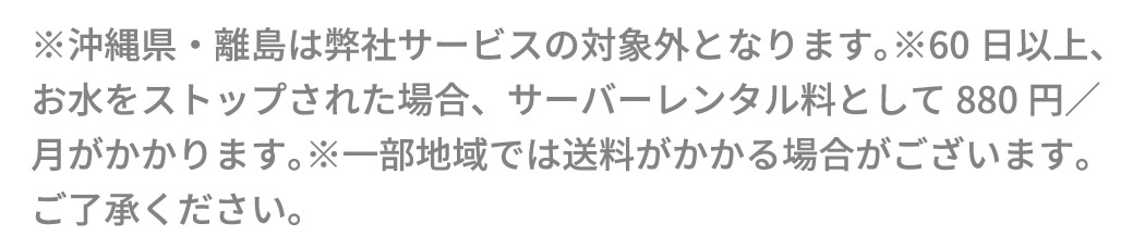 ※沖縄県・離島は弊社サービスの対象外となります。※60日以上、お水をストップされた場合、サーバーレンタル料として880円/月がかかります。※一部地域では送料がかかる場合がございます。ご了承ください。